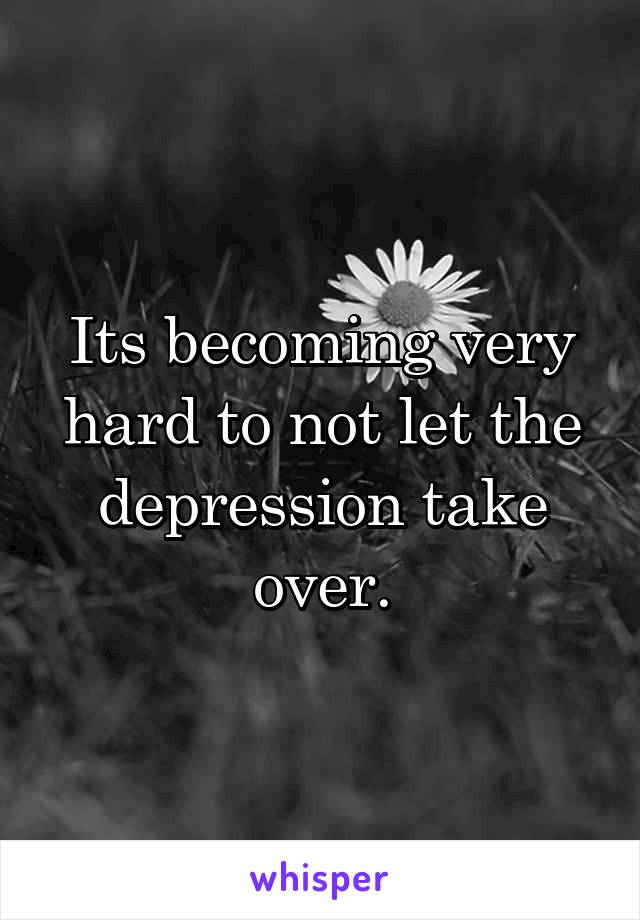 Its becoming very hard to not let the depression take over.