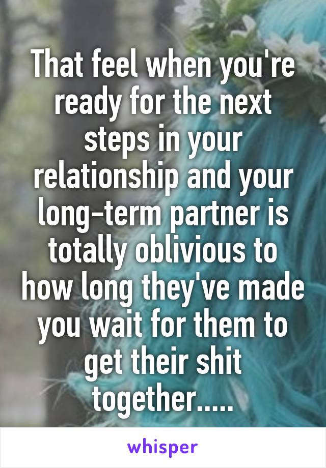 That feel when you're ready for the next steps in your relationship and your long-term partner is totally oblivious to how long they've made you wait for them to get their shit together.....