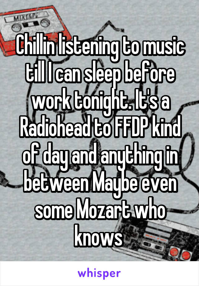 Chillin listening to music till I can sleep before work tonight. It's a Radiohead to FFDP kind of day and anything in between Maybe even some Mozart who knows