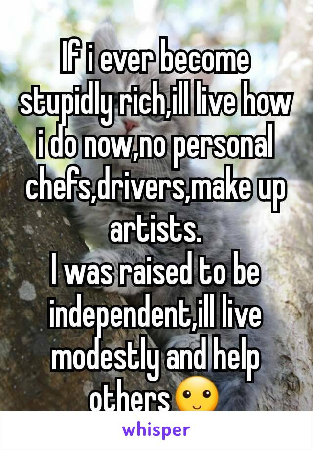 If i ever become stupidly rich,ill live how i do now,no personal chefs,drivers,make up artists. I was raised to be independent,ill live modestly and help others🙂