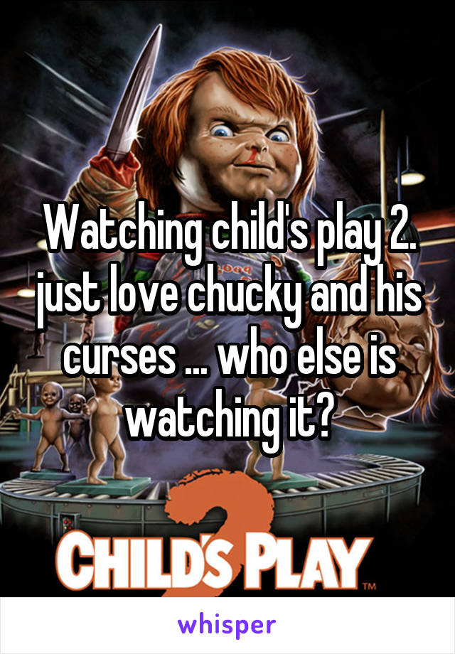 Watching child's play 2. just love chucky and his curses ... who else is watching it?