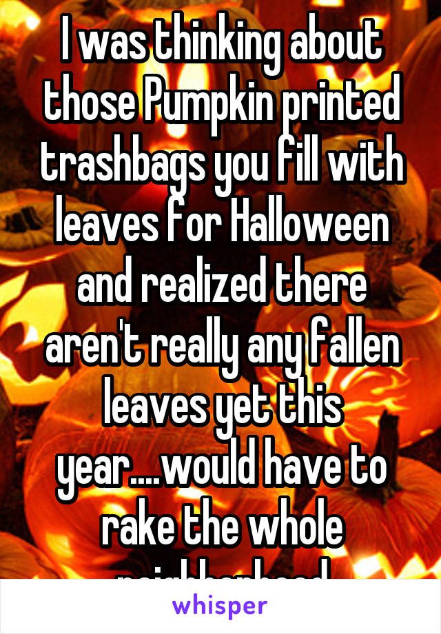 I was thinking about those Pumpkin printed trashbags you fill with leaves for Halloween and realized there aren't really any fallen leaves yet this year....would have to rake the whole neighborhood