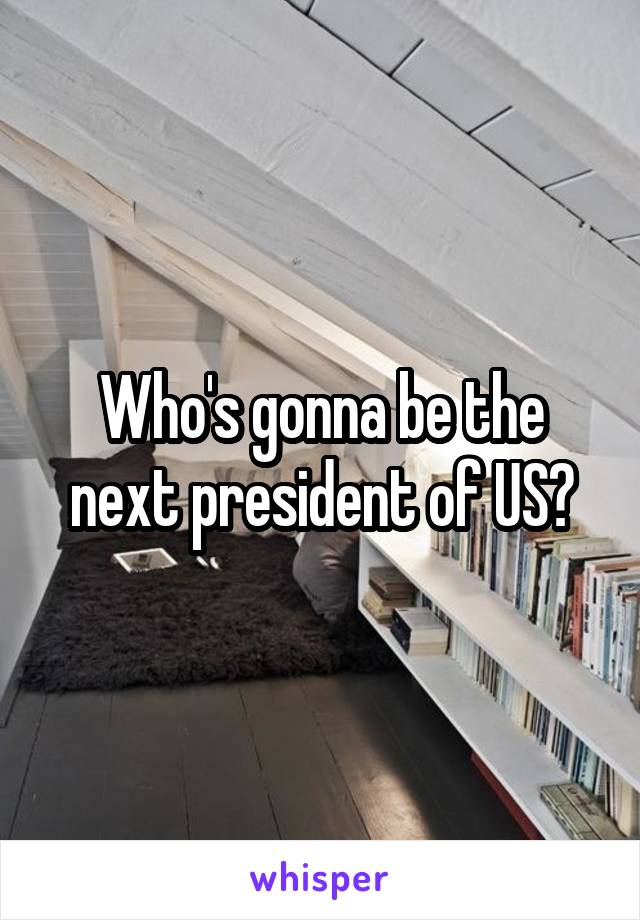 Who's gonna be the next president of US?