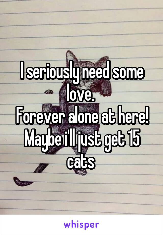 I seriously need some love.  Forever alone at here! Maybe i'll just get 15 cats