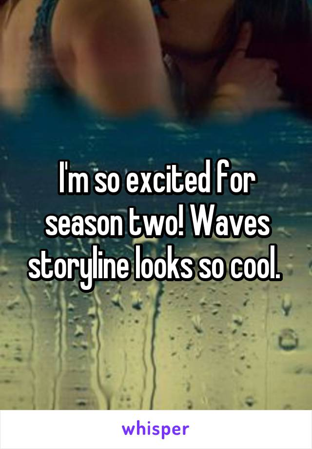 I'm so excited for season two! Waves storyline looks so cool.