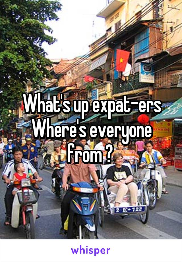 What's up expat-ers Where's everyone from ?