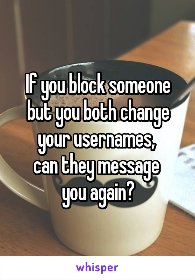 If you block someone but you both change your usernames,  can they message  you again?