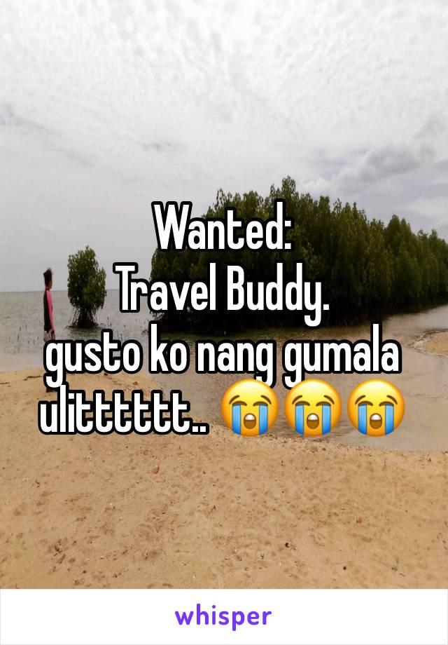 Wanted:  Travel Buddy.  gusto ko nang gumala ulitttttt.. 😭😭😭