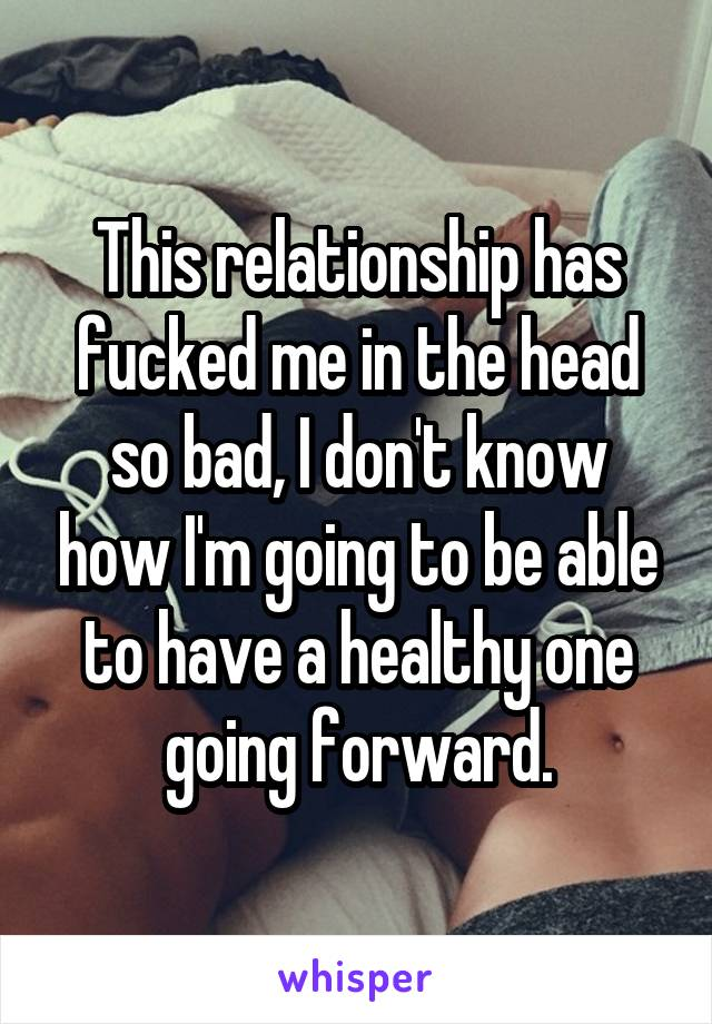 This relationship has fucked me in the head so bad, I don't know how I'm going to be able to have a healthy one going forward.