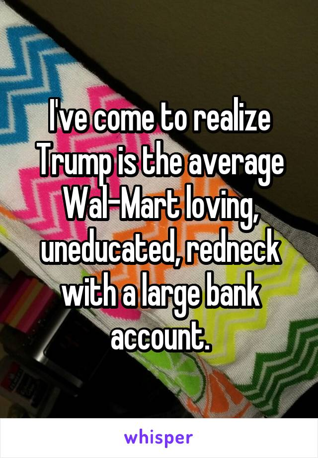 I've come to realize Trump is the average Wal-Mart loving, uneducated, redneck with a large bank account.