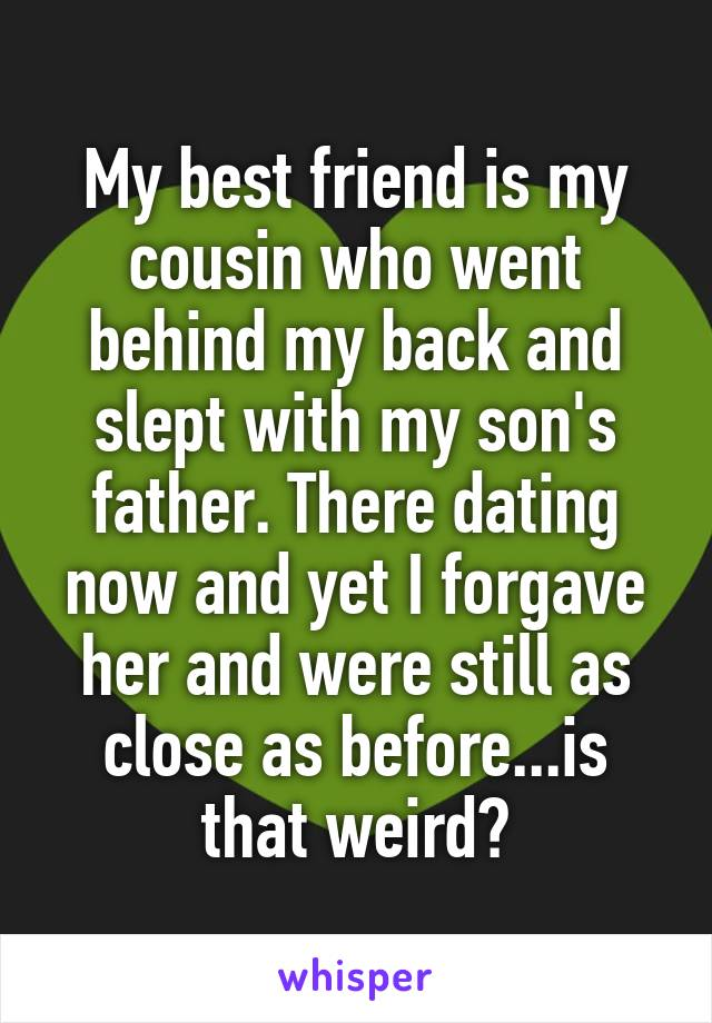 My best friend is my cousin who went behind my back and slept with my son's father. There dating now and yet I forgave her and were still as close as before...is that weird?