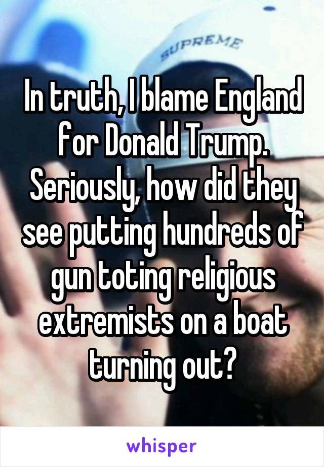 In truth, I blame England for Donald Trump. Seriously, how did they see putting hundreds of gun toting religious extremists on a boat turning out?
