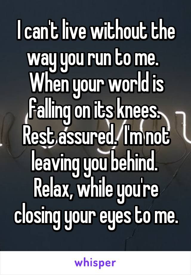 I can't live without the way you run to me.   When your world is falling on its knees.  Rest assured.  I'm not leaving you behind.  Relax, while you're closing your eyes to me.
