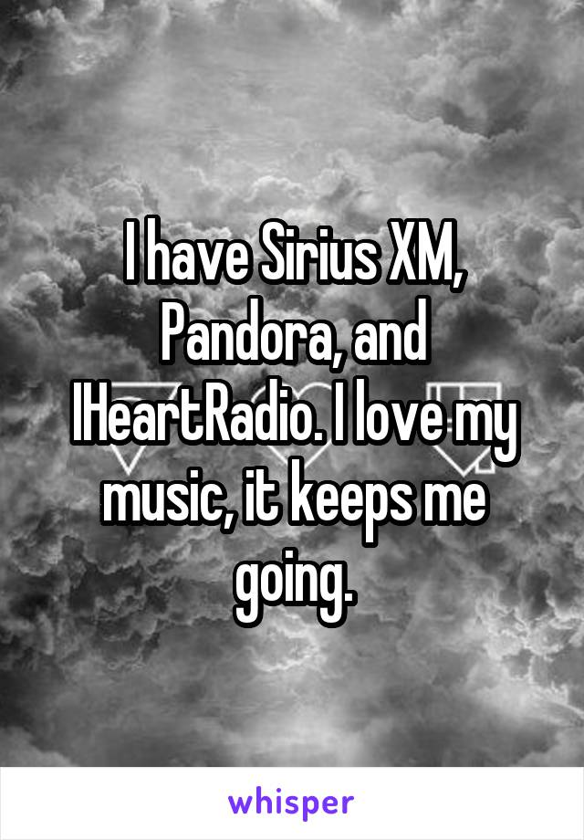 I have Sirius XM, Pandora, and IHeartRadio. I love my music, it keeps me going.