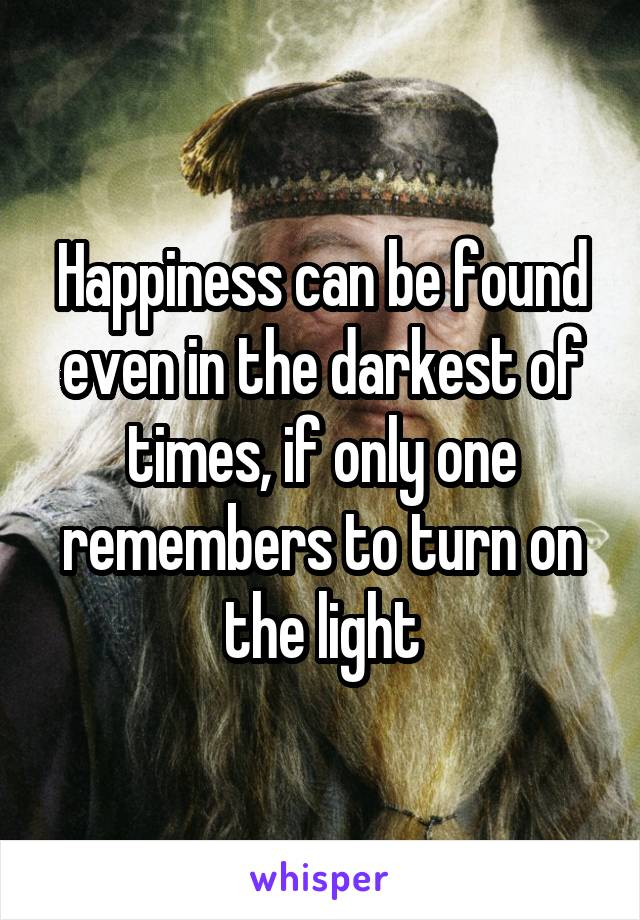Happiness can be found even in the darkest of times, if only one remembers to turn on the light