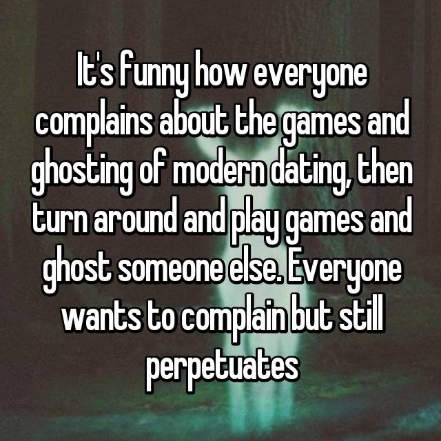 It's funny how everyone complains about the games and ghosting of modern dating, then turn around and play games and ghost someone else. Everyone wants to complain but still perpetuates