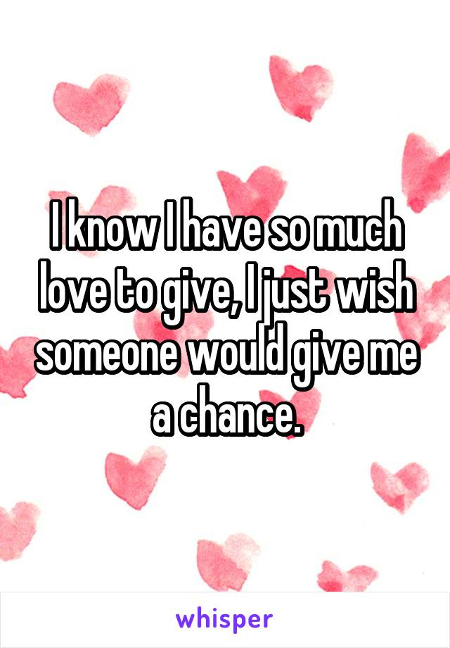 I know I have so much love to give, I just wish someone would give me a chance.