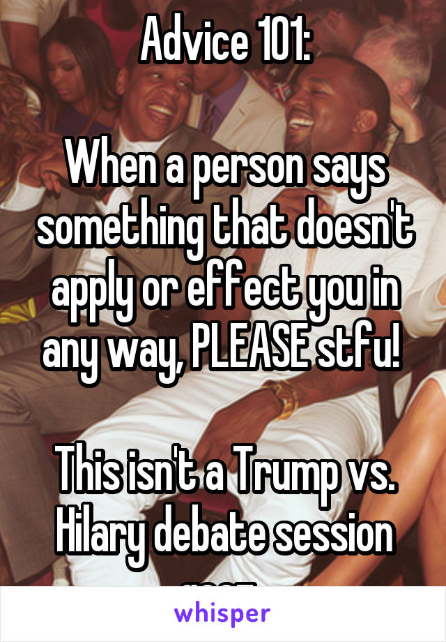 Advice 101:  When a person says something that doesn't apply or effect you in any way, PLEASE stfu!   This isn't a Trump vs. Hilary debate session geez.