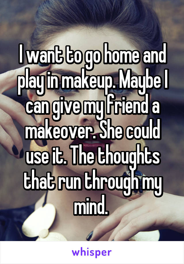 I want to go home and play in makeup. Maybe I can give my friend a makeover. She could use it. The thoughts that run through my mind.
