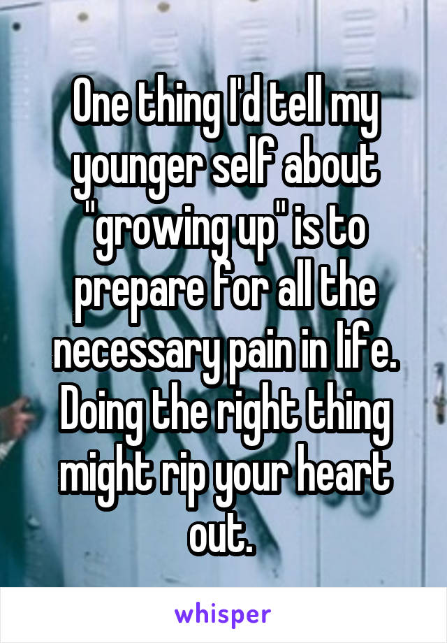 "One thing I'd tell my younger self about ""growing up"" is to prepare for all the necessary pain in life. Doing the right thing might rip your heart out."