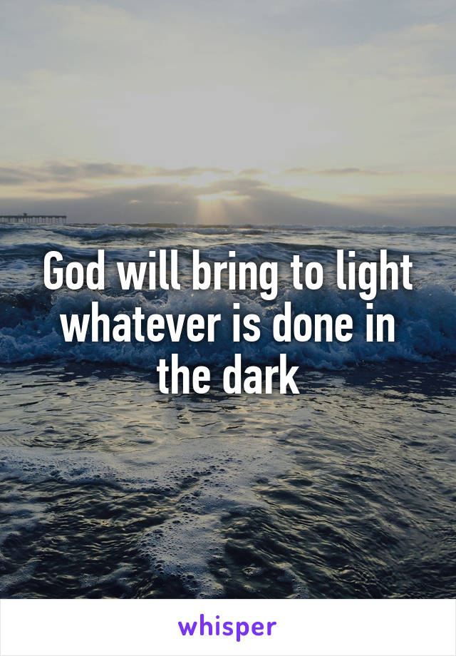 God will bring to light whatever is done in the dark