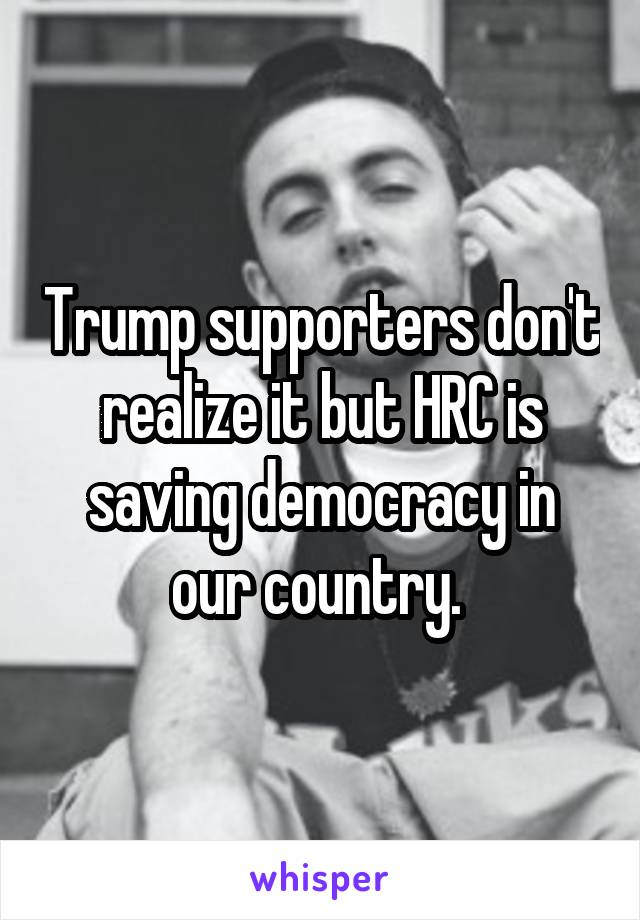 Trump supporters don't realize it but HRC is saving democracy in our country.