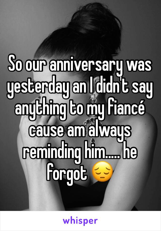 So our anniversary was yesterday an I didn't say anything to my fiancé cause am always reminding him..... he forgot 😔