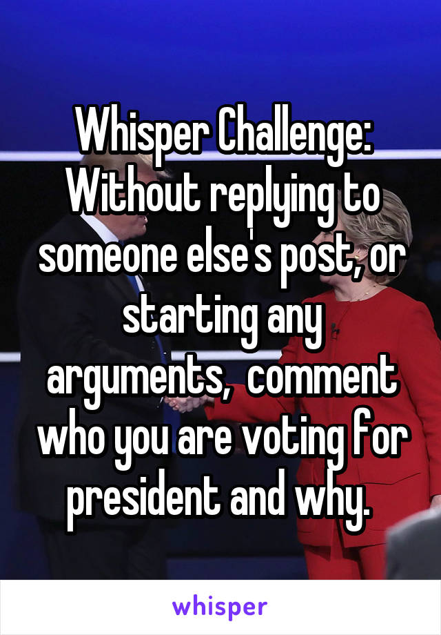Whisper Challenge: Without replying to someone else's post, or starting any arguments,  comment who you are voting for president and why.