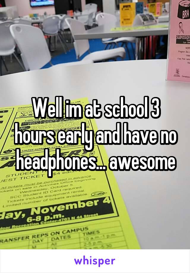 Well im at school 3 hours early and have no headphones... awesome