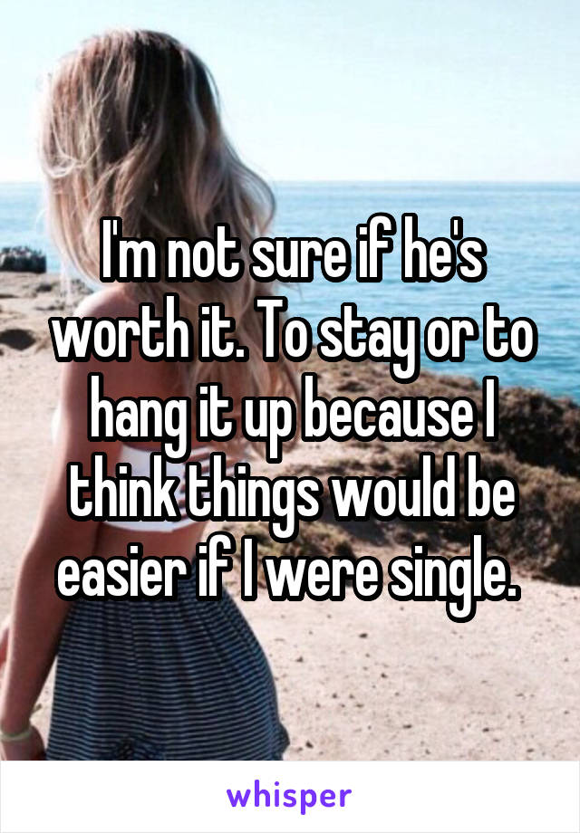 I'm not sure if he's worth it. To stay or to hang it up because I think things would be easier if I were single.