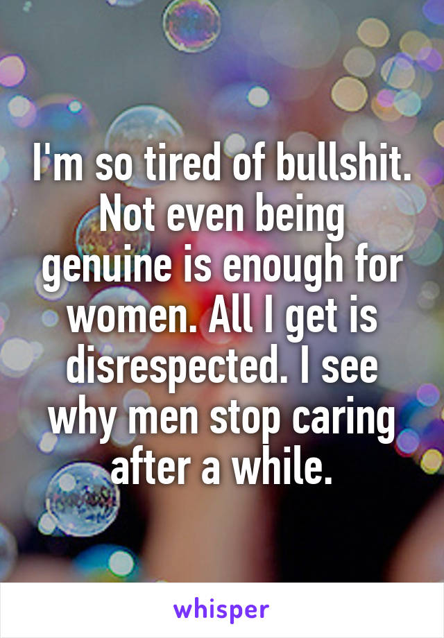 I'm so tired of bullshit. Not even being genuine is enough for women. All I get is disrespected. I see why men stop caring after a while.
