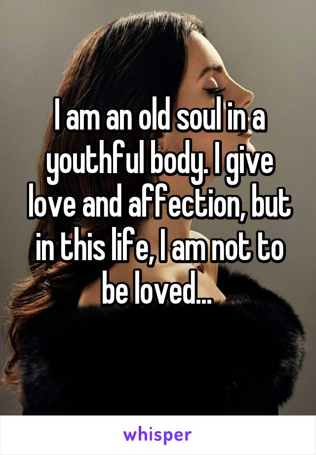 I am an old soul in a youthful body. I give love and affection, but in this life, I am not to be loved...