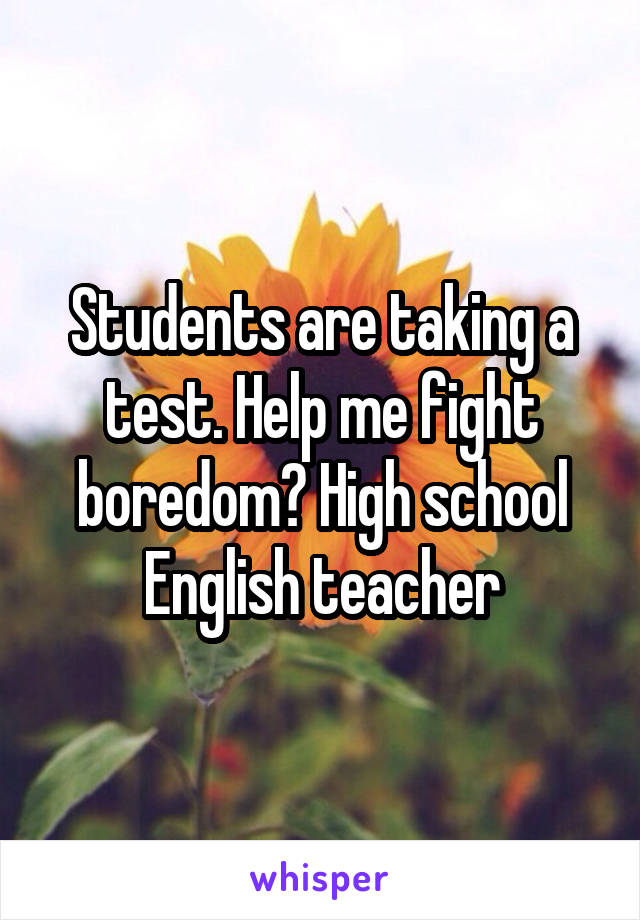 Students are taking a test. Help me fight boredom? High school English teacher