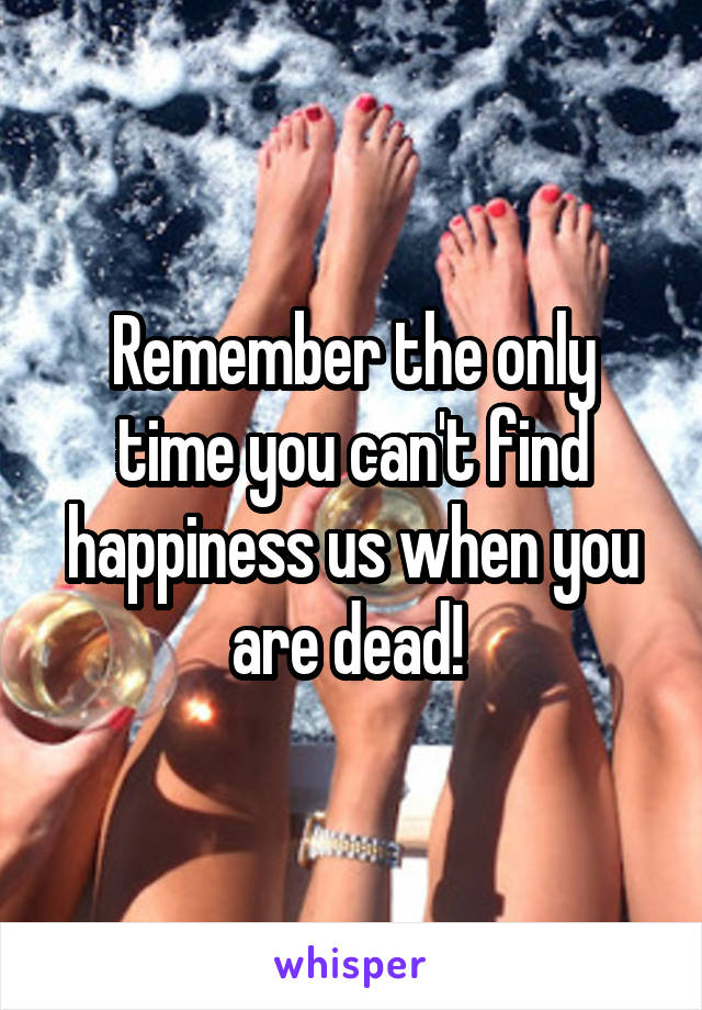 Remember the only time you can't find happiness us when you are dead!