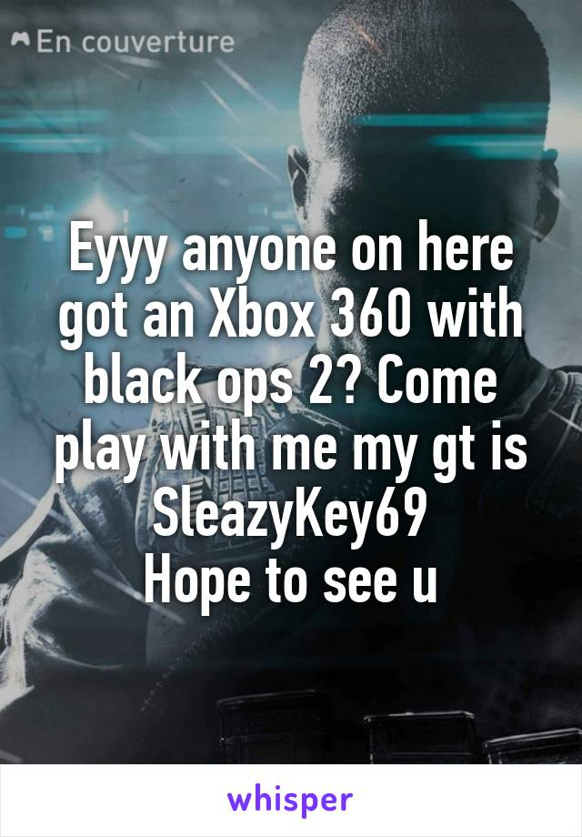 Eyyy anyone on here got an Xbox 360 with black ops 2? Come play with me my gt is SleazyKey69 Hope to see u