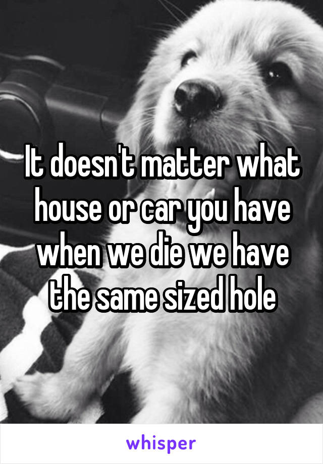 It doesn't matter what house or car you have when we die we have the same sized hole