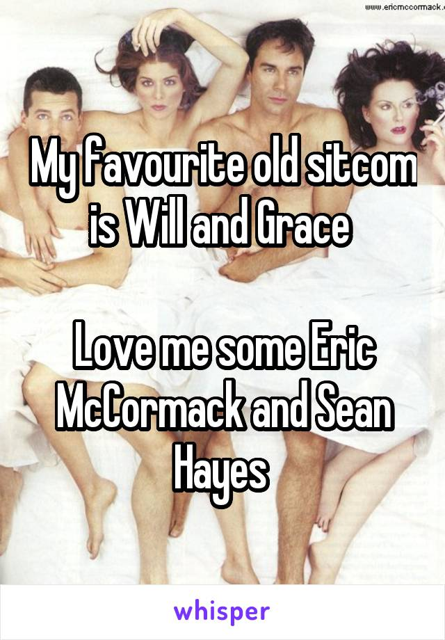 My favourite old sitcom is Will and Grace   Love me some Eric McCormack and Sean Hayes