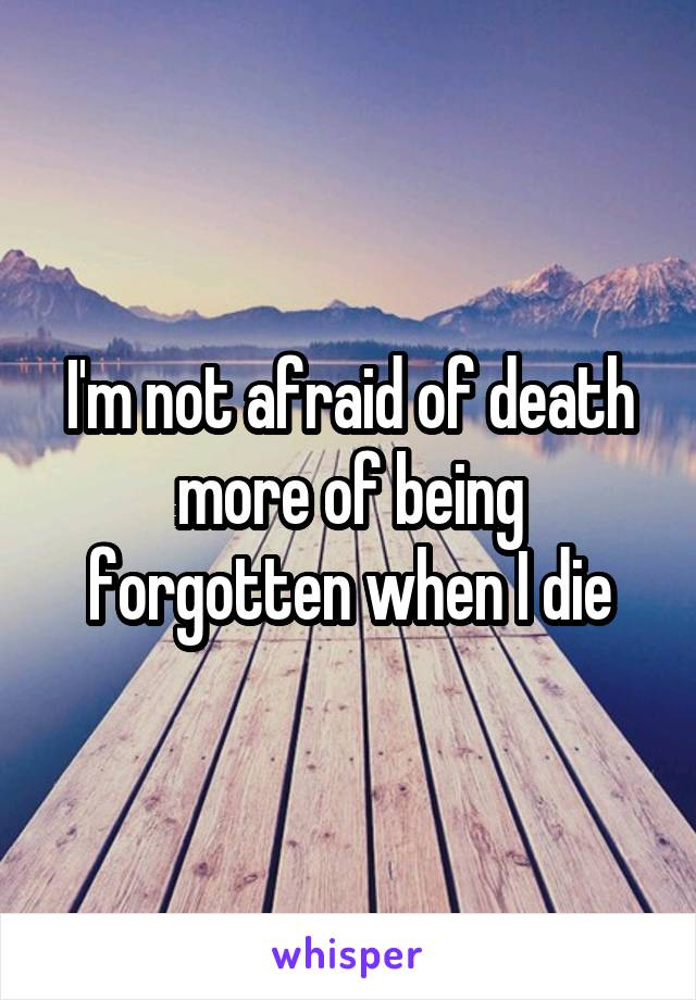 I'm not afraid of death more of being forgotten when I die