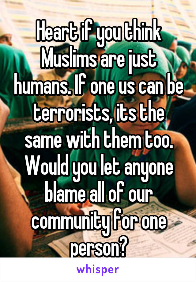 Heart if you think Muslims are just humans. If one us can be terrorists, its the same with them too. Would you let anyone blame all of our community for one person?