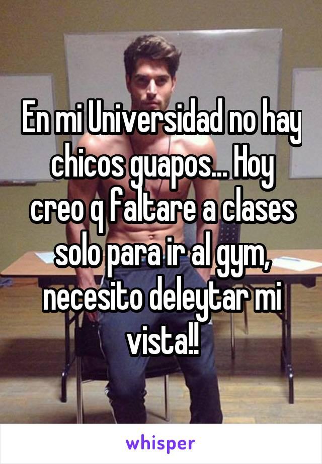 En mi Universidad no hay chicos guapos... Hoy creo q faltare a clases solo para ir al gym, necesito deleytar mi vista!!
