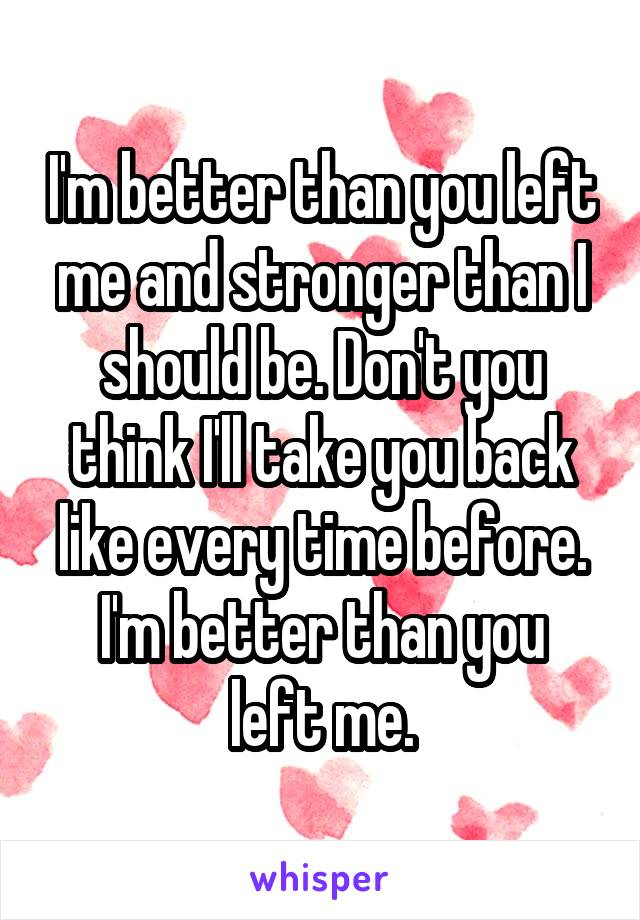 I'm better than you left me and stronger than I should be. Don't you think I'll take you back like every time before. I'm better than you left me.