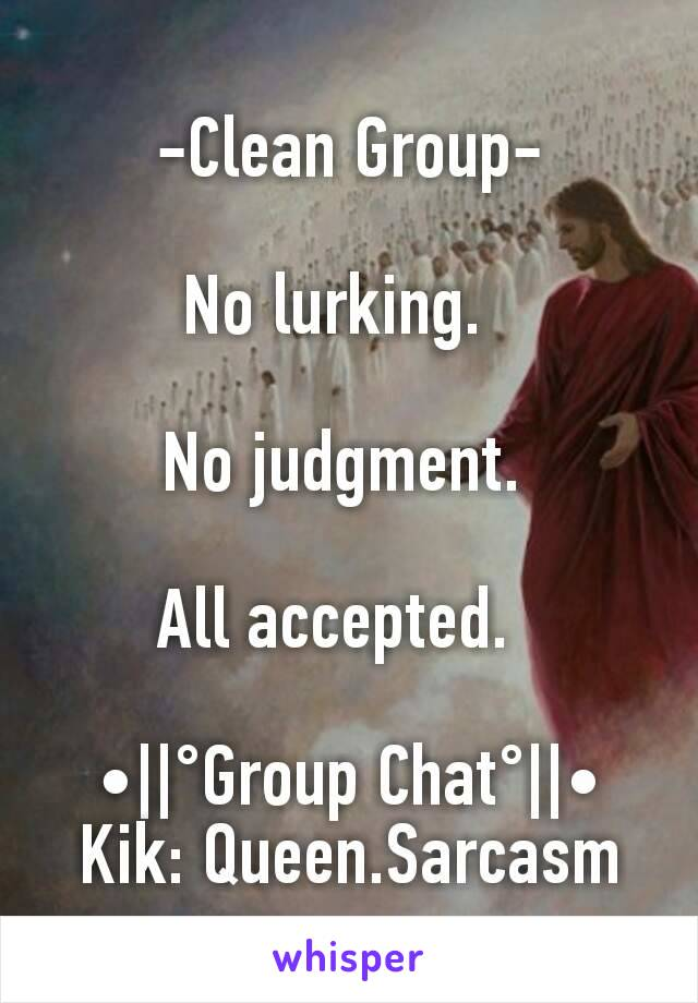 -Clean Group-  No lurking.    No judgment.   All accepted.    •  °Group Chat°  • Kik: Queen.Sarcasm