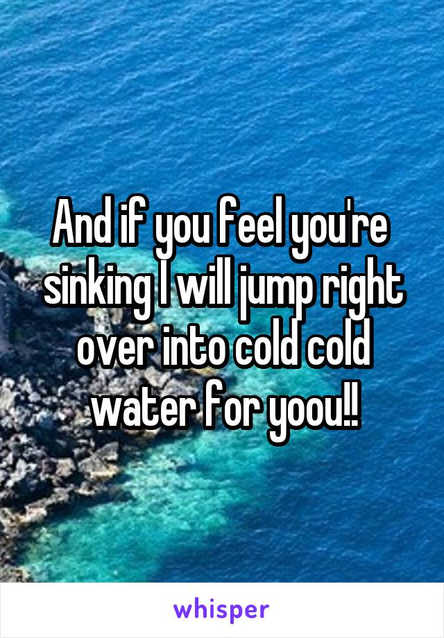 And if you feel you're  sinking I will jump right over into cold cold water for yoou!!