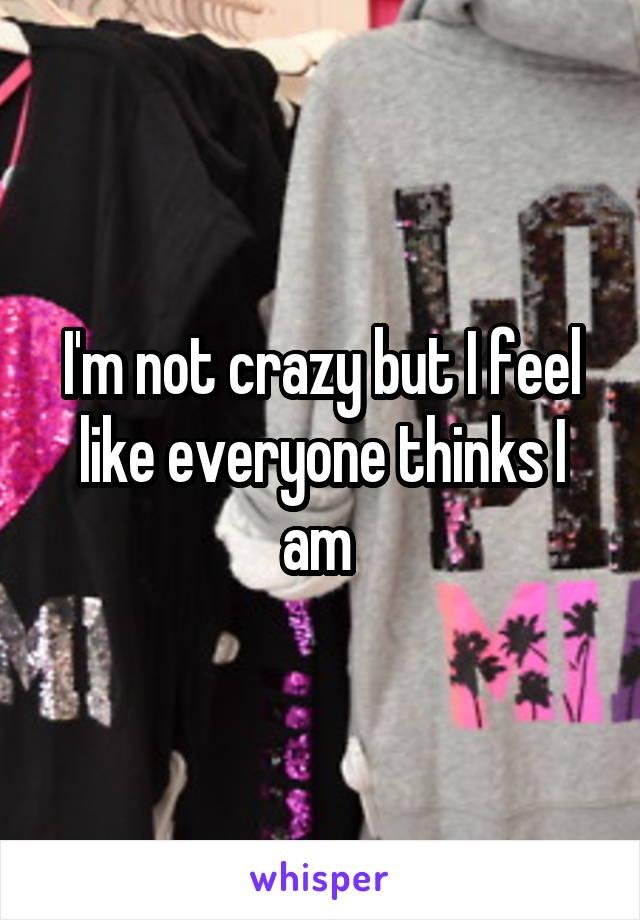 I'm not crazy but I feel like everyone thinks I am