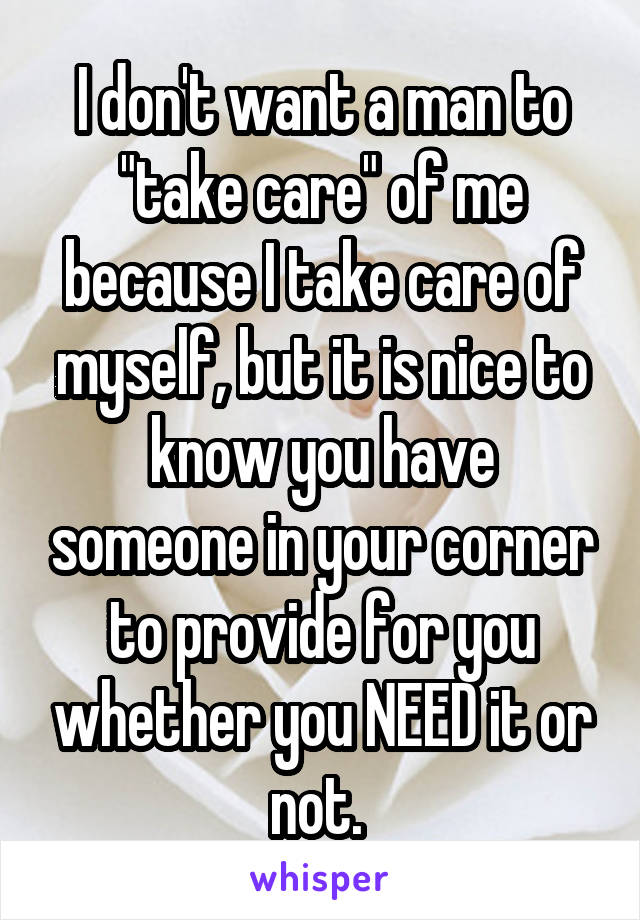 "I don't want a man to ""take care"" of me because I take care of myself, but it is nice to know you have someone in your corner to provide for you whether you NEED it or not."