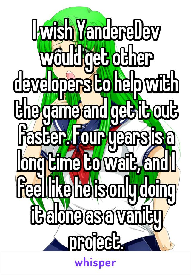 I wish YandereDev would get other developers to help with the game and get it out faster. Four years is a long time to wait, and I feel like he is only doing it alone as a vanity project.
