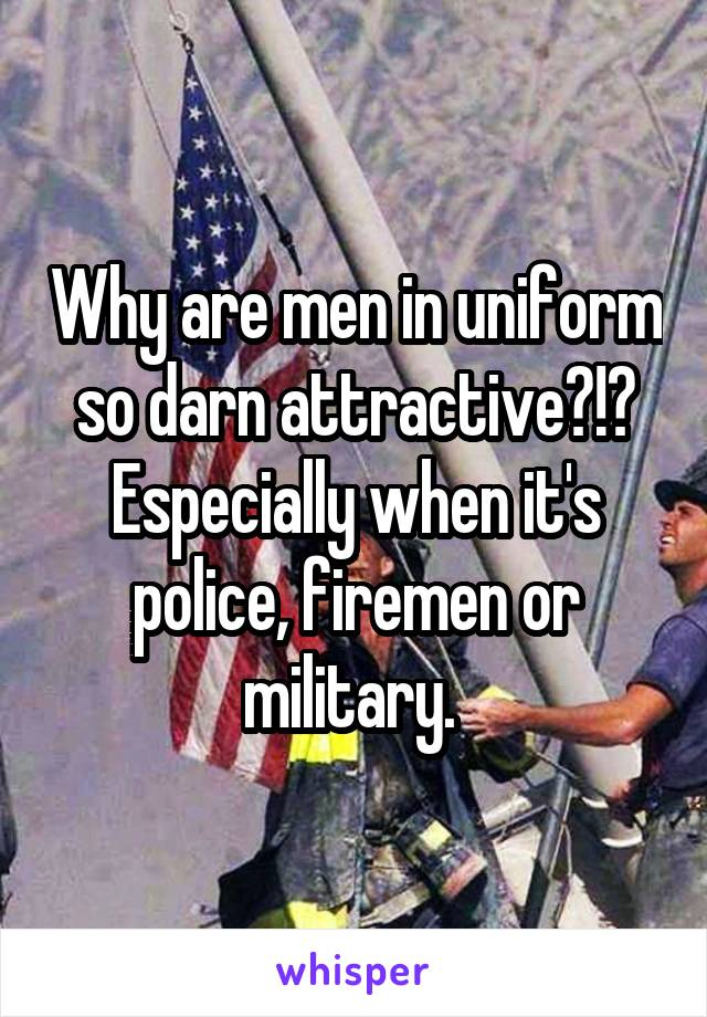 Why are men in uniform so darn attractive?!? Especially when it's police, firemen or military.