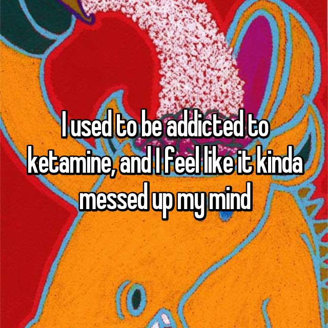 I used to be addicted to ketamine, and I feel like it kinda messed up my mind
