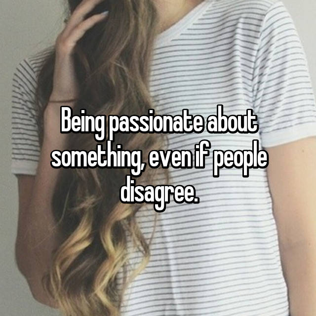 Being passionate about something, even if people disagree.