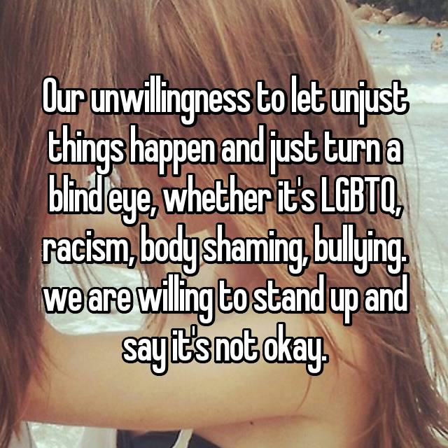 Our unwillingness to let unjust things happen and just turn a blind eye, whether it's LGBTQ, racism, body shaming, bullying. we are willing to stand up and say it's not okay.